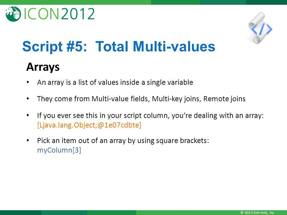 © 2012 Entrinsik, Inc. Script #5: Total Multi-values Arrays An array is a list of values inside a single variable They come from Multi-value fields, M