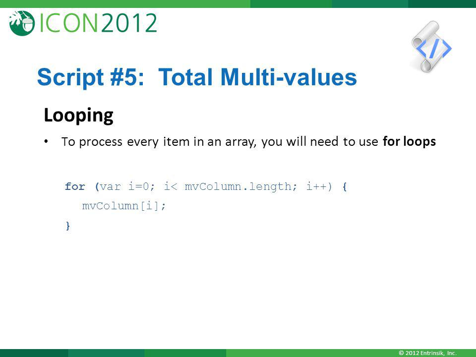 © 2012 Entrinsik, Inc. Script #5: Total Multi-values Looping T o process every item in an array, you will need to use for loops for (var i=0; i< mvCol