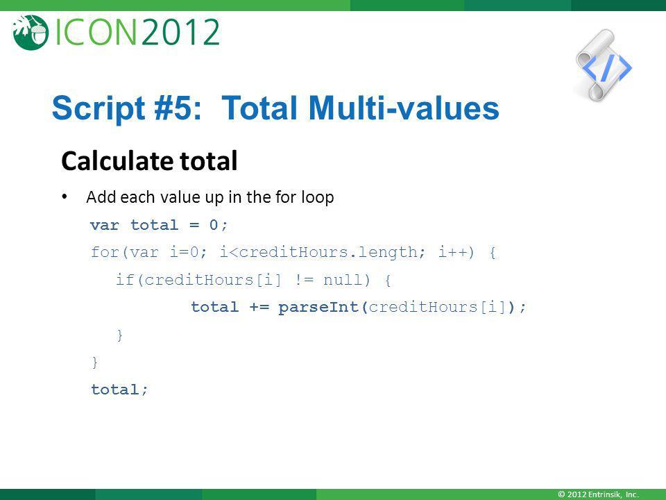© 2012 Entrinsik, Inc. Script #5: Total Multi-values Calculate total Add each value up in the for loop var total = 0; for(var i=0; i<creditHours.lengt
