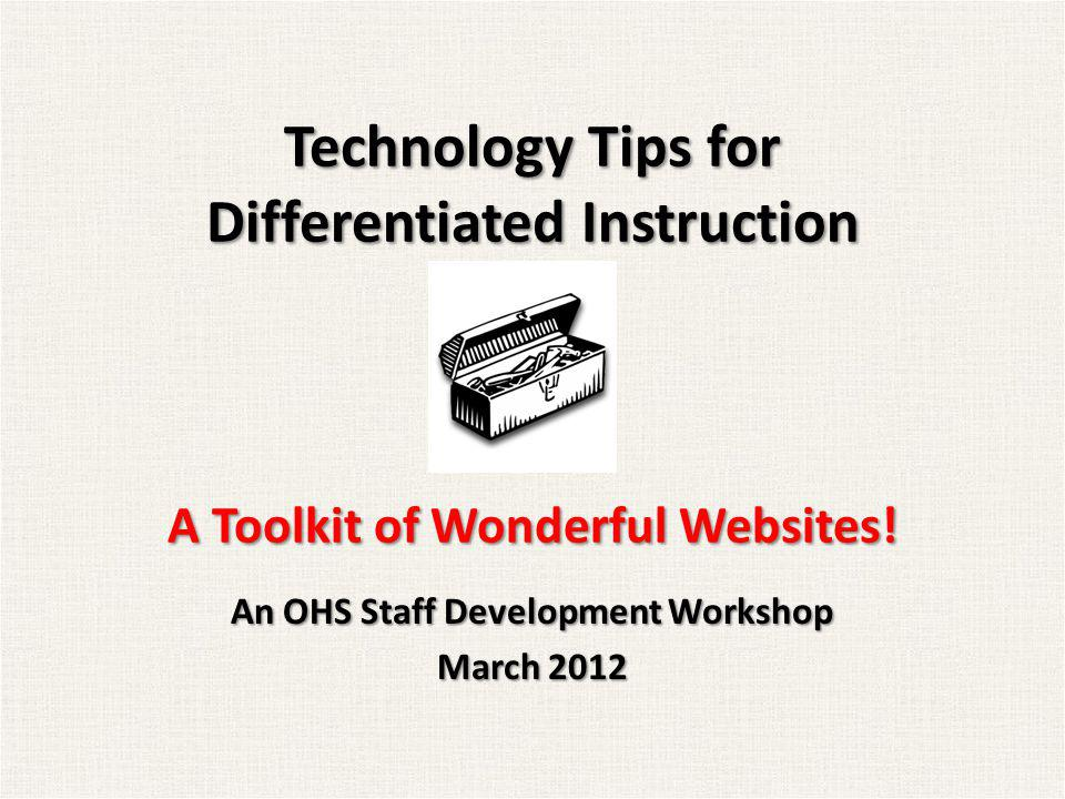 Technology Tips for Differentiated Instruction A Toolkit of Wonderful Websites! An OHS Staff Development Workshop March 2012