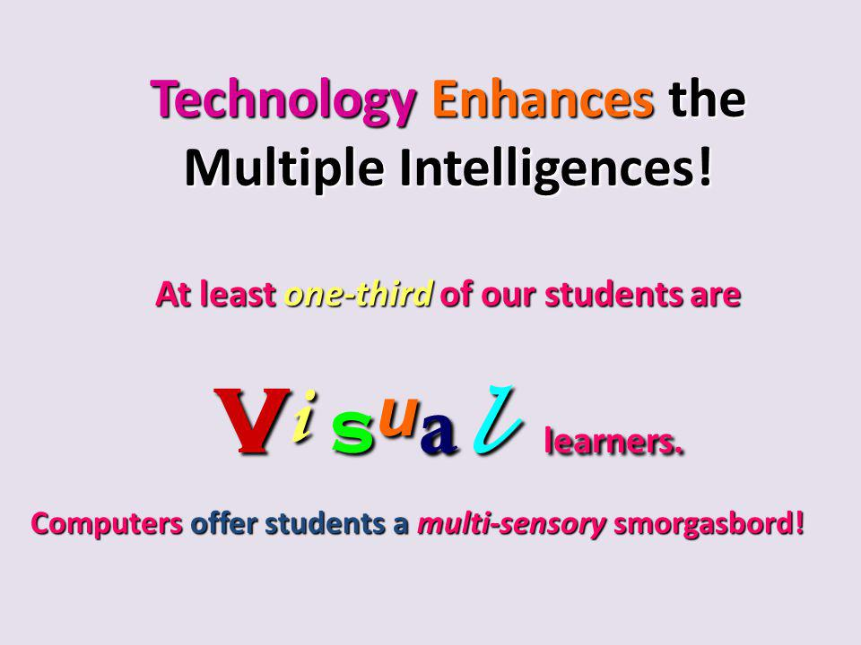 Technology Enhances the Multiple Intelligences! At least one-third of our students are v i s u a l learners. Computers offer students a multi-sensory