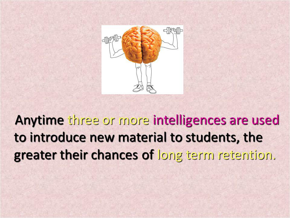 Anytime three or more intelligences are used to introduce new material to students, the greater their chances of long term retention. Anytime three or