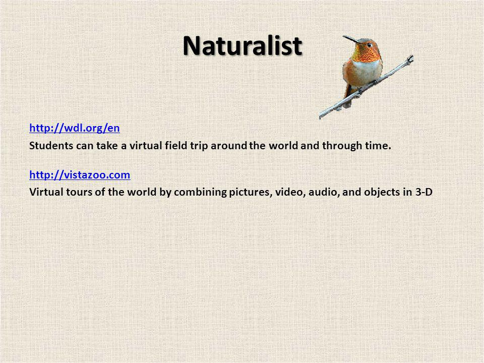 Naturalist http://wdl.org/en Students can take a virtual field trip around the world and through time. http://vistazoo.com Virtual tours of the world