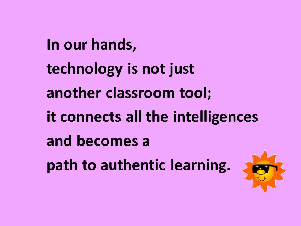 In our hands, technology is not just another classroom tool; it connects all the intelligences and becomes a path to authentic learning.