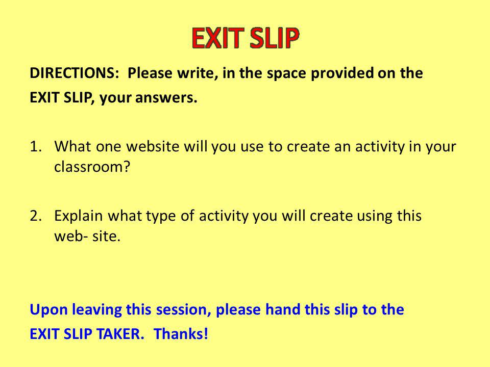 DIRECTIONS: Please write, in the space provided on the EXIT SLIP, your answers. 1.What one website will you use to create an activity in your classroo