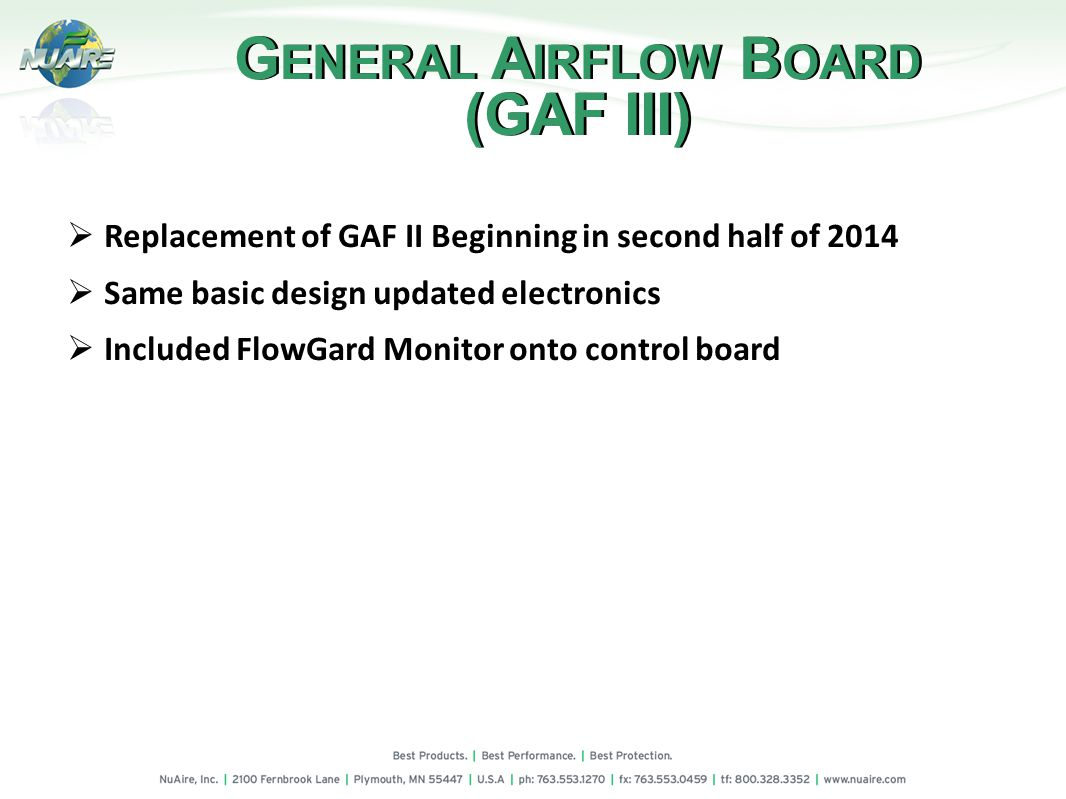 Replacement of GAF II Beginning in second half of 2014 Same basic design updated electronics Included FlowGard Monitor onto control board G ENERAL A IRFLOW B OARD (GAF III) G ENERAL A IRFLOW B OARD (GAF III)