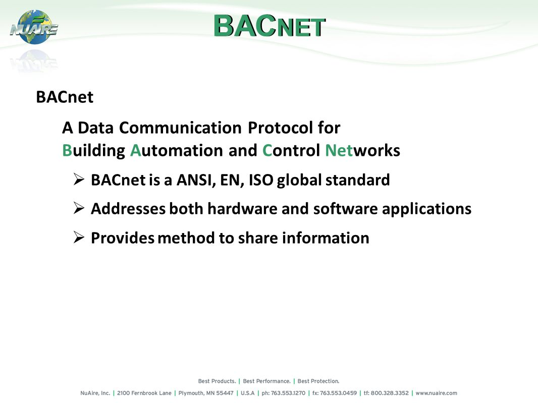 BAC NET BACnet A Data Communication Protocol for Building Automation and Control Networks BACnet is a ANSI, EN, ISO global standard Addresses both hardware and software applications Provides method to share information
