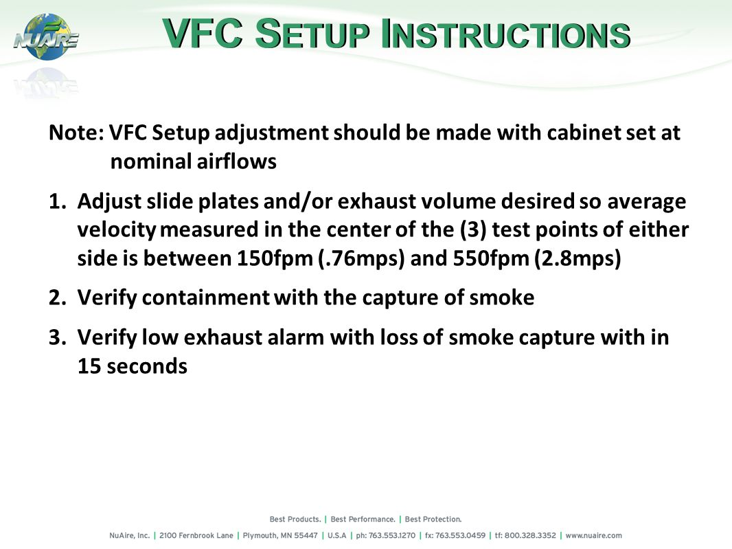 Note: VFC Setup adjustment should be made with cabinet set at nominal airflows 1.Adjust slide plates and/or exhaust volume desired so average velocity measured in the center of the (3) test points of either side is between 150fpm (.76mps) and 550fpm (2.8mps) 2.Verify containment with the capture of smoke 3.Verify low exhaust alarm with loss of smoke capture with in 15 seconds VFC S ETUP I NSTRUCTIONS