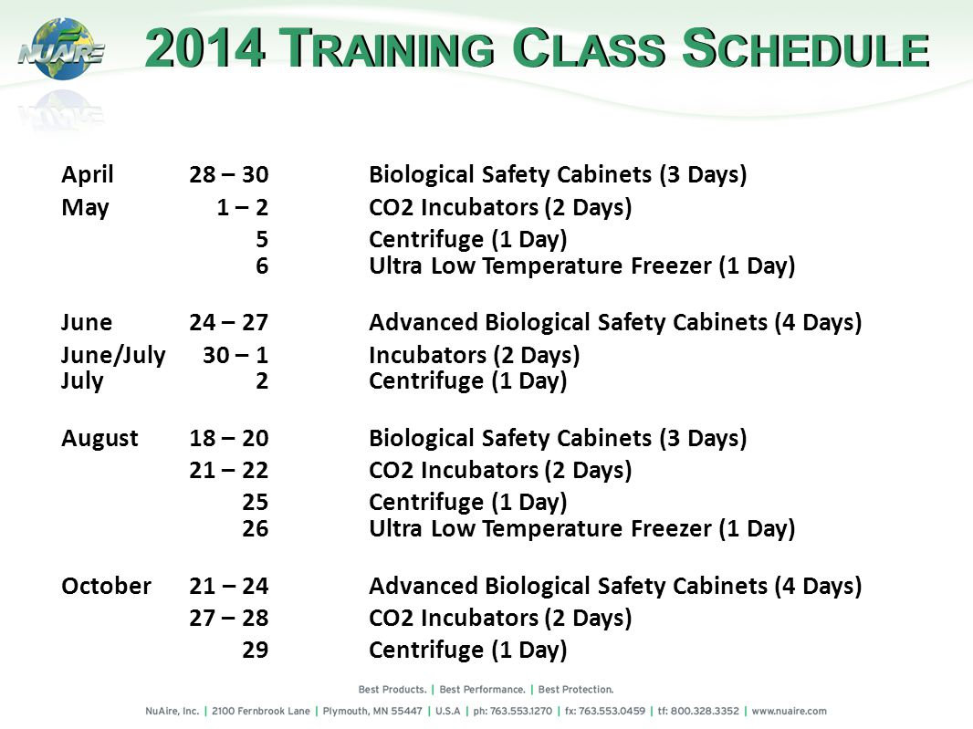April28 – 30Biological Safety Cabinets (3 Days) May1 – 2 CO2 Incubators (2 Days) 5Centrifuge (1 Day) 6Ultra Low Temperature Freezer (1 Day) June24 – 27Advanced Biological Safety Cabinets (4 Days) June/July30 – 1Incubators (2 Days) July 2Centrifuge (1 Day) August18 – 20Biological Safety Cabinets (3 Days) 21 – 22CO2 Incubators (2 Days) 25Centrifuge (1 Day) 26Ultra Low Temperature Freezer (1 Day) October 21 – 24Advanced Biological Safety Cabinets (4 Days) 27 – 28CO2 Incubators (2 Days) 29Centrifuge (1 Day) 2014 T RAINING C LASS S CHEDULE