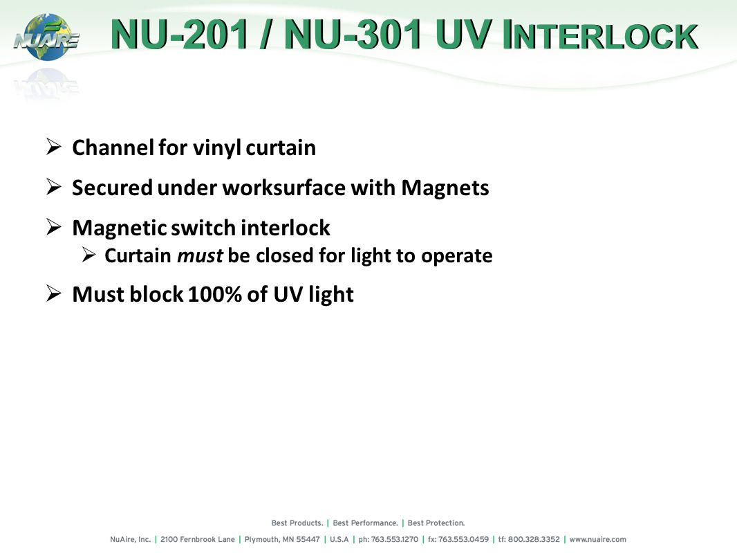 Channel for vinyl curtain Secured under worksurface with Magnets Magnetic switch interlock Curtain must be closed for light to operate Must block 100% of UV light NU-201 / NU-301 UV I NTERLOCK