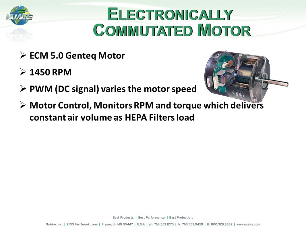 ECM 5.0 Genteq Motor 1450 RPM PWM (DC signal) varies the motor speed Motor Control, Monitors RPM and torque which delivers constant air volume as HEPA Filters load E LECTRONICALLY C OMMUTATED M OTOR