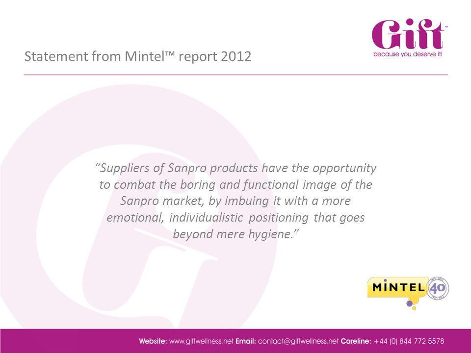 Statement from Mintel report 2012 Suppliers of Sanpro products have the opportunity to combat the boring and functional image of the Sanpro market, by imbuing it with a more emotional, individualistic positioning that goes beyond mere hygiene.