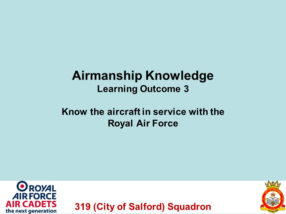 319 (City of Salford) Squadron Airmanship Knowledge Learning Outcome 3 Know the aircraft in service with the Royal Air Force