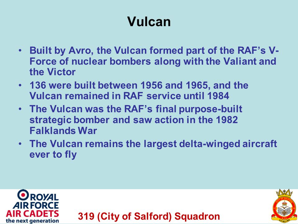 319 (City of Salford) Squadron Vulcan Built by Avro, the Vulcan formed part of the RAFs V- Force of nuclear bombers along with the Valiant and the Victor 136 were built between 1956 and 1965, and the Vulcan remained in RAF service until 1984 The Vulcan was the RAFs final purpose-built strategic bomber and saw action in the 1982 Falklands War The Vulcan remains the largest delta-winged aircraft ever to fly