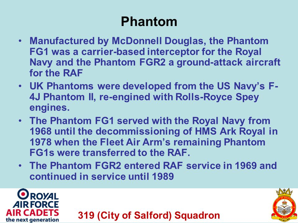 319 (City of Salford) Squadron Phantom Manufactured by McDonnell Douglas, the Phantom FG1 was a carrier-based interceptor for the Royal Navy and the Phantom FGR2 a ground-attack aircraft for the RAF UK Phantoms were developed from the US Navys F- 4J Phantom II, re-engined with Rolls-Royce Spey engines.