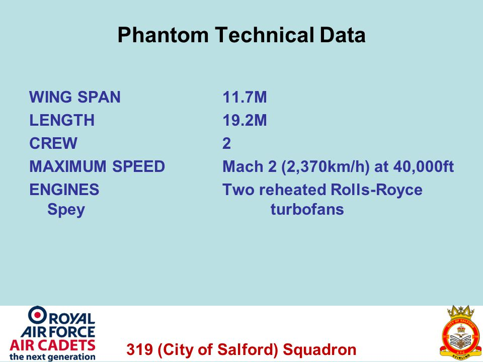 319 (City of Salford) Squadron Phantom Technical Data WING SPAN 11.7M LENGTH 19.2M CREW 2 MAXIMUM SPEEDMach 2 (2,370km/h) at 40,000ft ENGINES Two reheated Rolls-Royce Spey turbofans