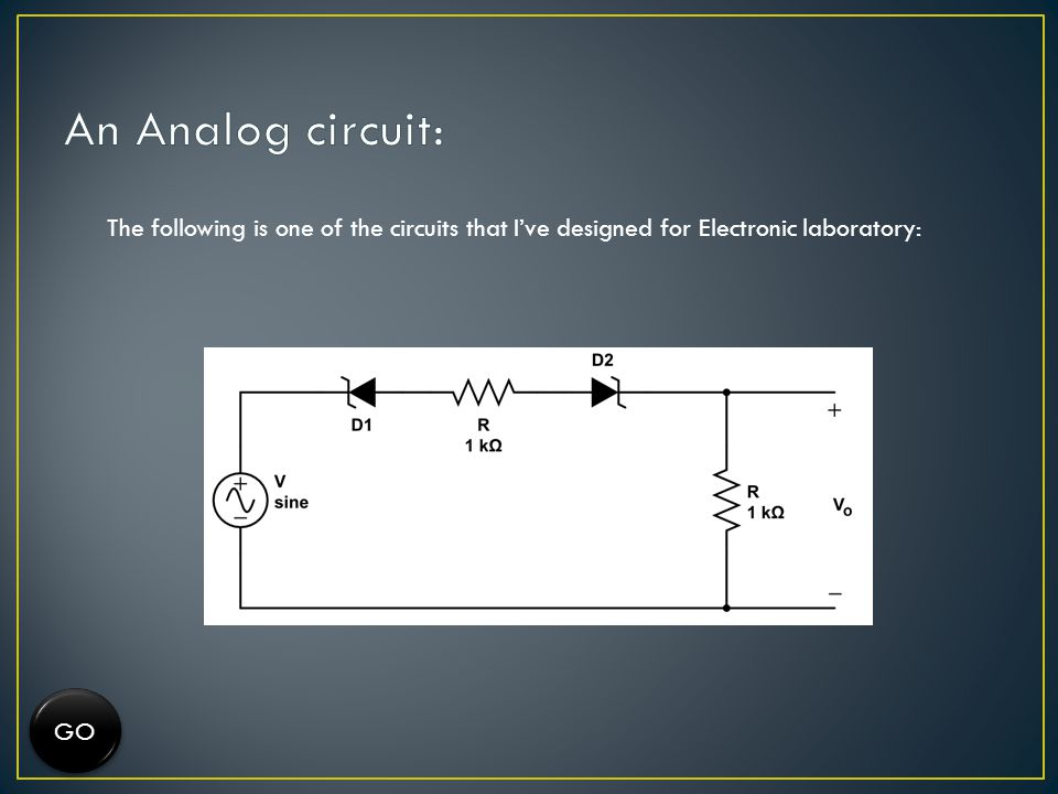 The following is one of the circuits that Ive designed for Electronic laboratory: GO