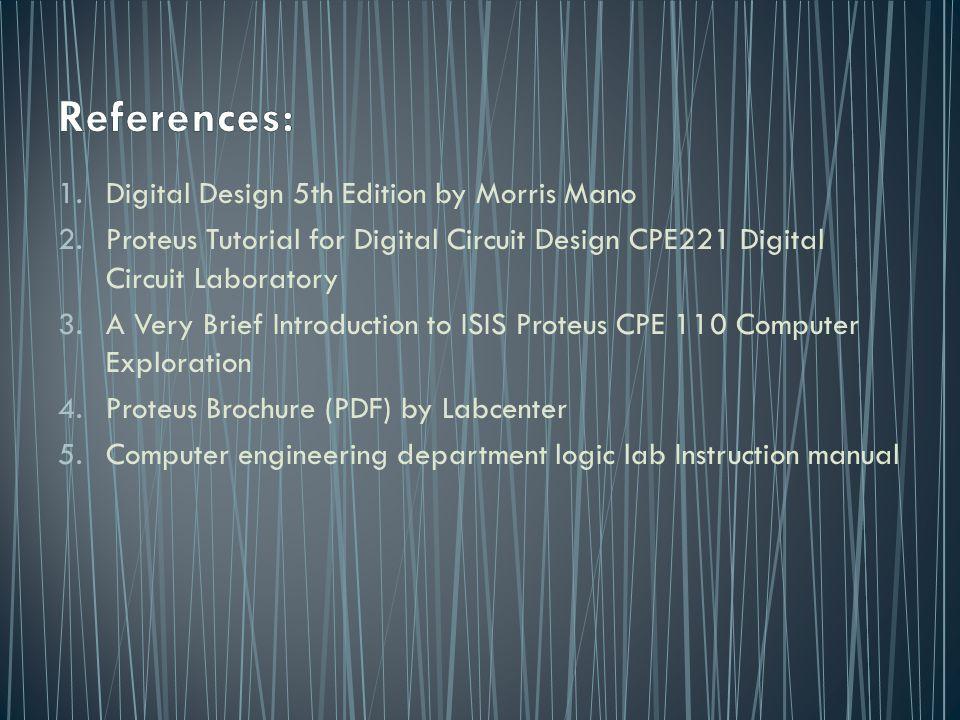 1.Digital Design 5th Edition by Morris Mano 2.Proteus Tutorial for Digital Circuit Design CPE221 Digital Circuit Laboratory 3.A Very Brief Introductio