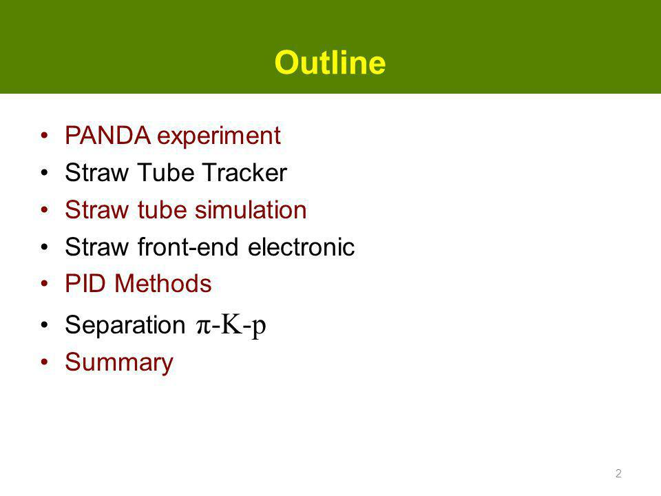 Outline PANDA experiment Straw Tube Tracker Straw tube simulation Straw front-end electronic PID Methods Separation π-K-p Summary 2