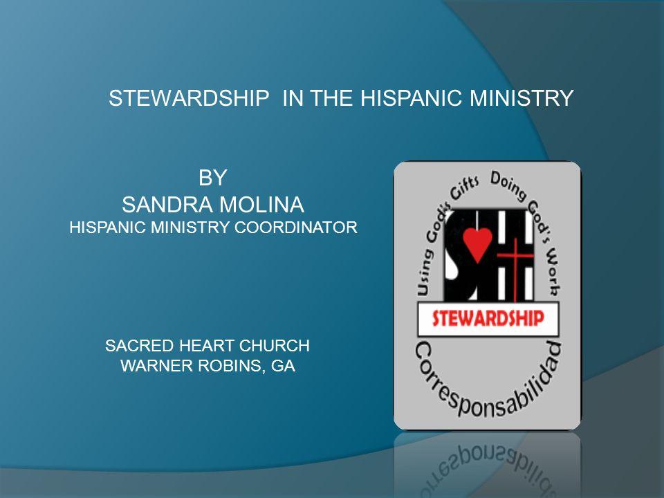 STEWARDSHIP IN THE HISPANIC MINISTRY BY SANDRA MOLINA HISPANIC MINISTRY COORDINATOR SACRED HEART CHURCH WARNER ROBINS, GA