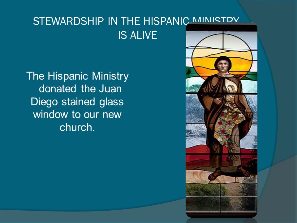 STEWARDSHIP IN THE HISPANIC MINISTRY IS ALIVE The Hispanic Ministry donated the Juan Diego stained glass window to our new church.