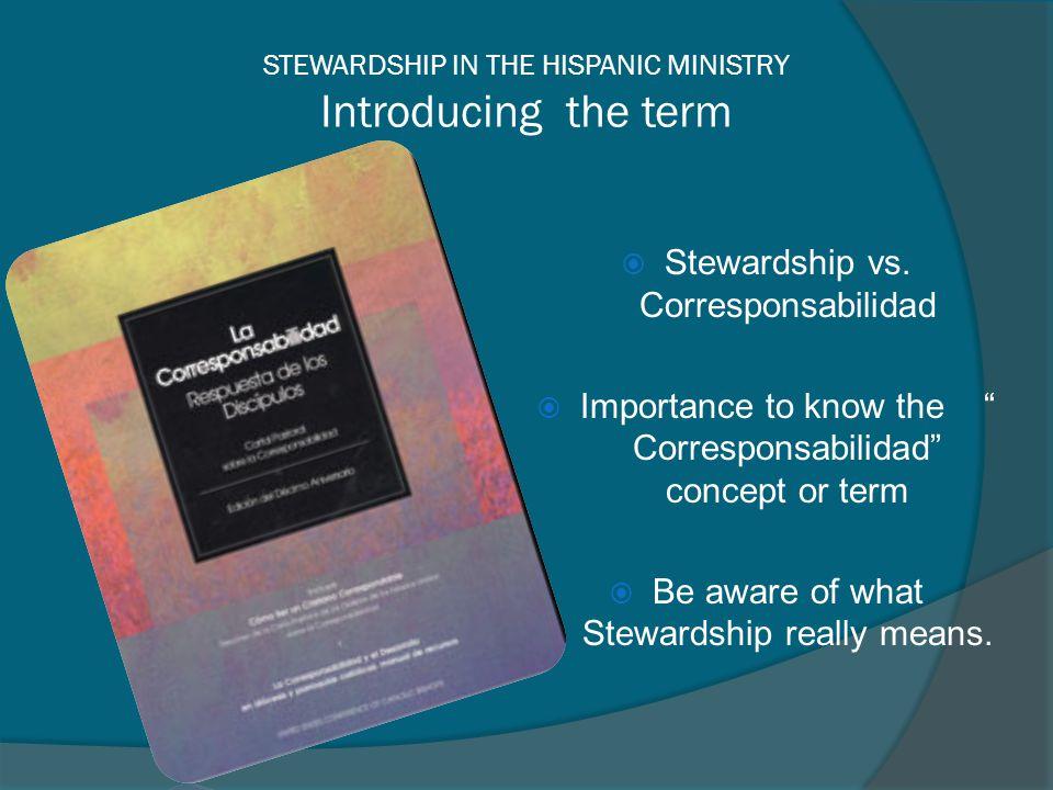 STEWARDSHIP IN THE HISPANIC MINISTRY Introducing the term Stewardship vs. Corresponsabilidad Importance to know the Corresponsabilidad concept or term