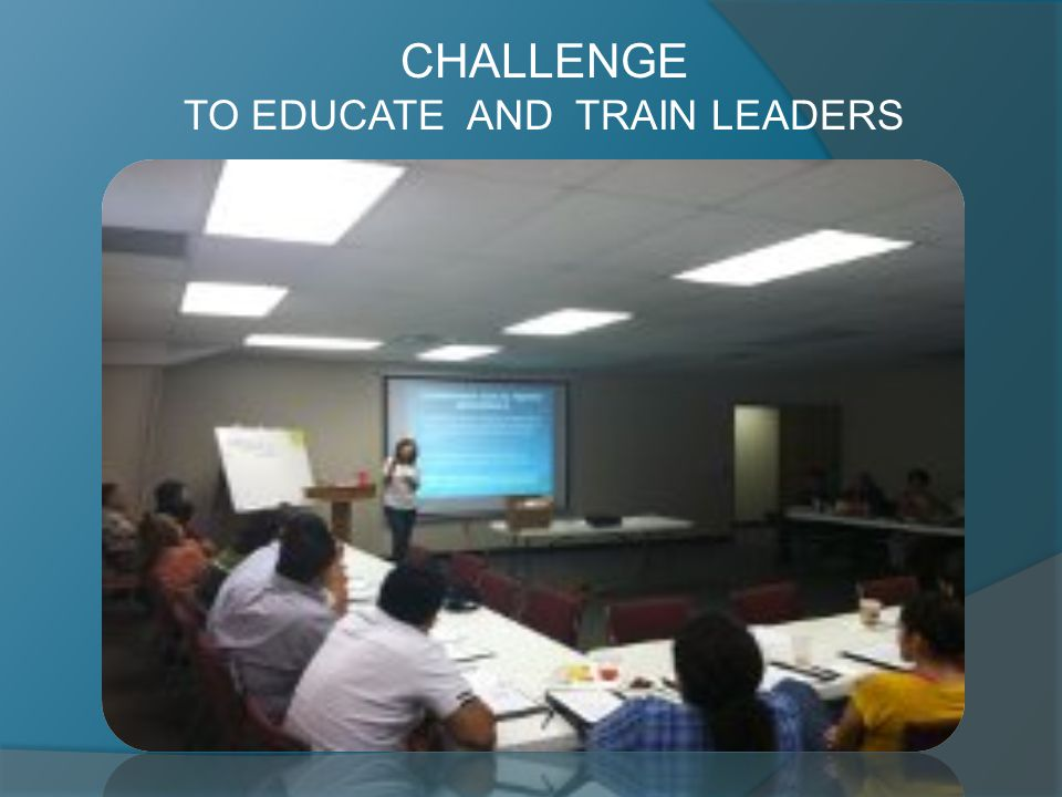 CHALLENGE TO EDUCATE AND TRAIN LEADERS