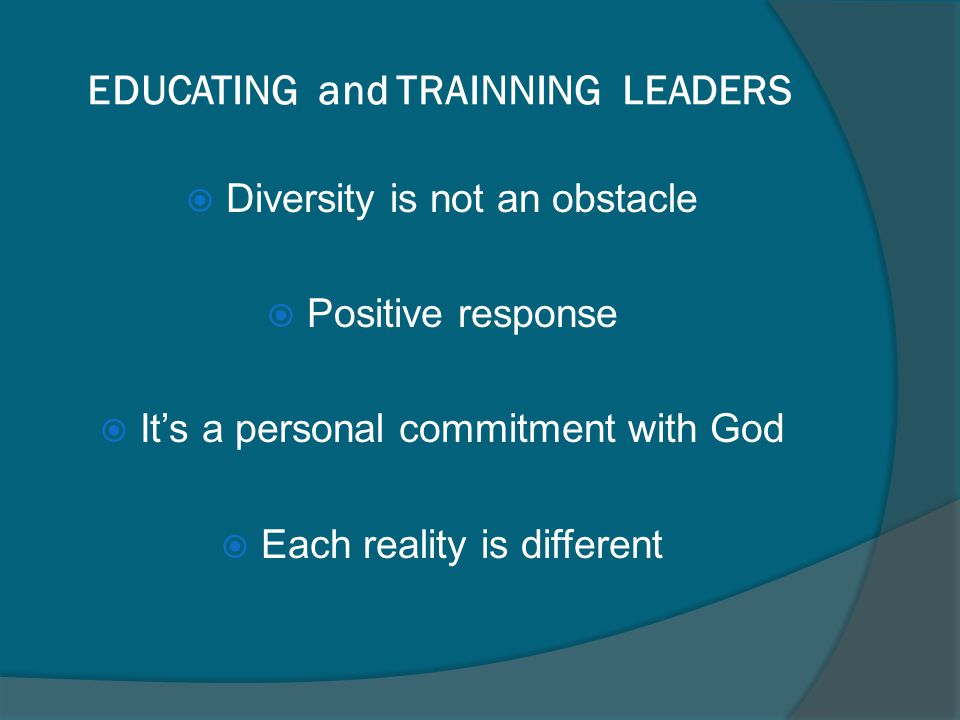 EDUCATING and TRAINNING LEADERS Diversity is not an obstacle Positive response Its a personal commitment with God Each reality is different