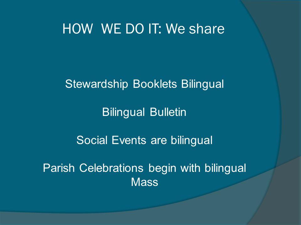 Stewardship Booklets Bilingual Bilingual Bulletin Social Events are bilingual Parish Celebrations begin with bilingual Mass HOW WE DO IT: We share