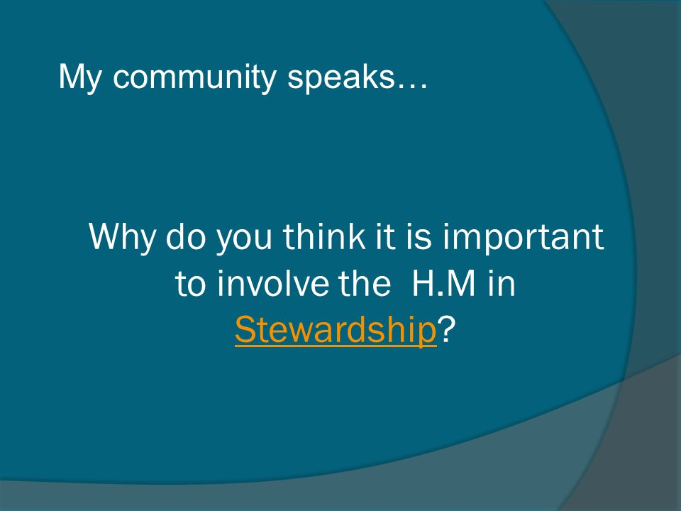 Why do you think it is important to involve the H.M in Stewardship? Stewardship My community speaks…