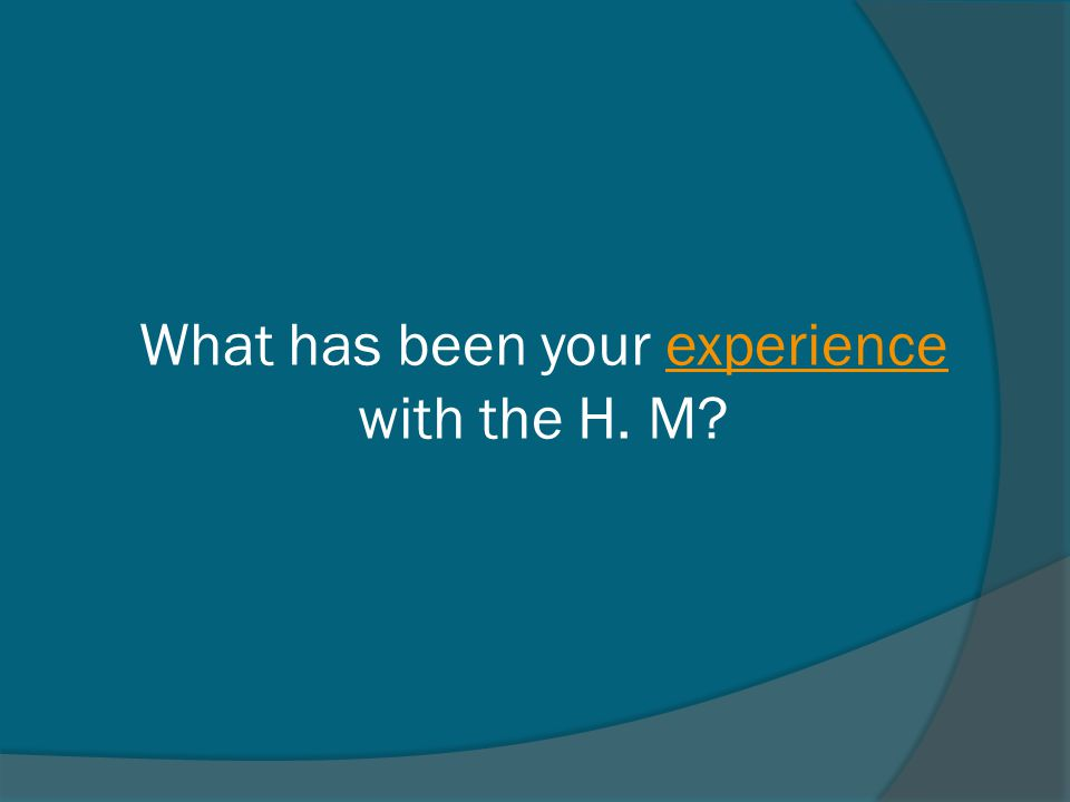 What has been your experience with the H. M?experience