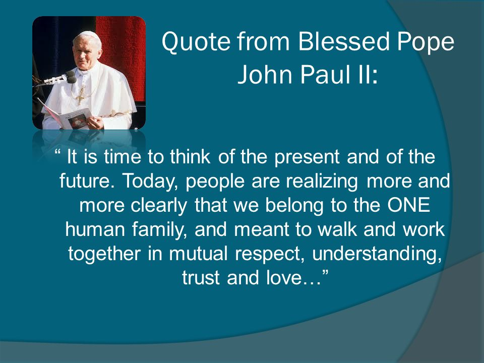 Quote from Blessed Pope John Paul II: It is time to think of the present and of the future. Today, people are realizing more and more clearly that we
