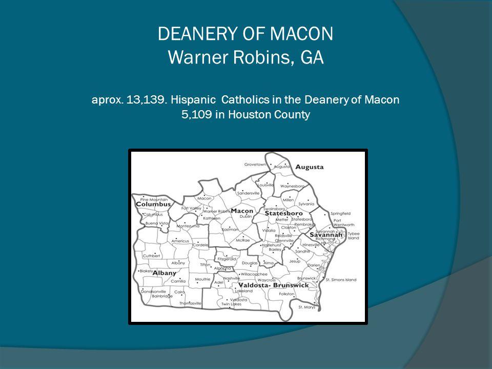DEANERY OF MACON Warner Robins, GA aprox. 13,139. Hispanic Catholics in the Deanery of Macon 5,109 in Houston County