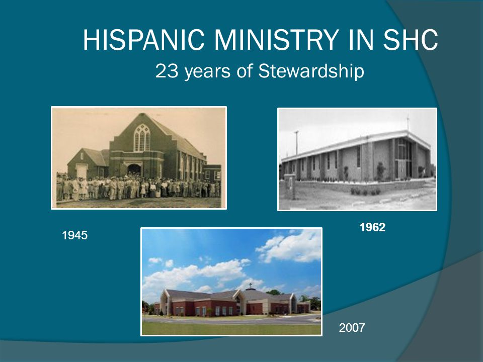 HISPANIC MINISTRY IN SHC 23 years of Stewardship 1962 2007 1945
