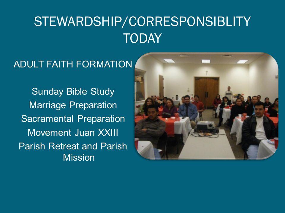STEWARDSHIP/CORRESPONSIBLITY TODAY ADULT FAITH FORMATION Sunday Bible Study Marriage Preparation Sacramental Preparation Movement Juan XXIII Parish Re