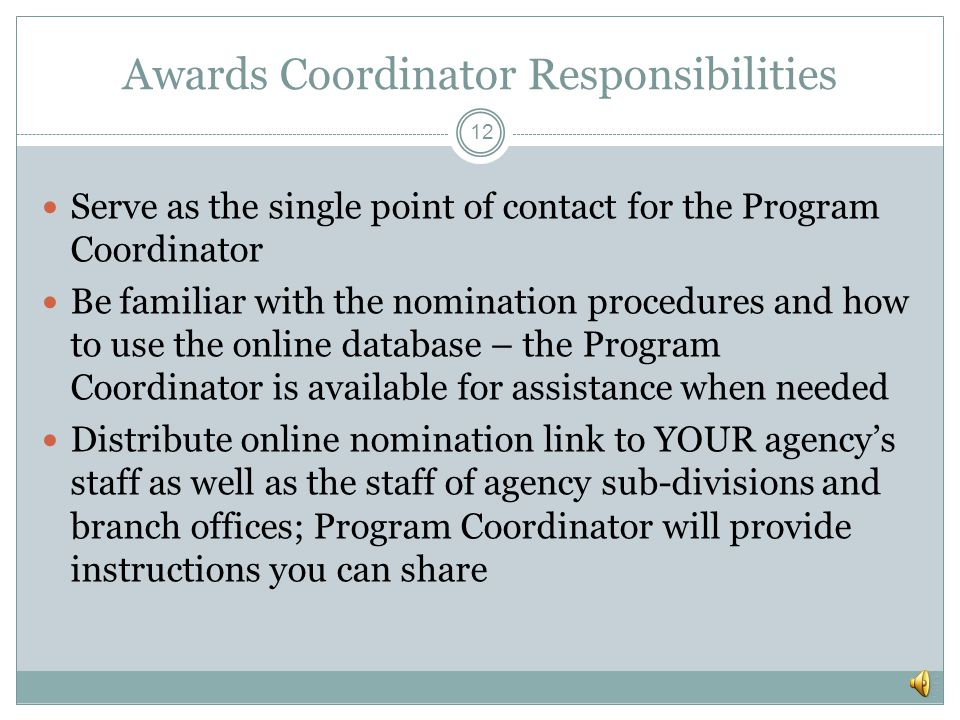 Program Coordinator Responsibilities 11 Develop, improve, and distribute nomination materials Provide training and technical assistance to Agency Coordinators; send invoices to them for their awards Collect and compile approved nominations; send ceremony invitations to award recipients Work with local committees to organize and execute each regional ceremony Collect feedback from Agency Coordinators, Nominators, Local Committees and Award Recipients; share information with ICVS