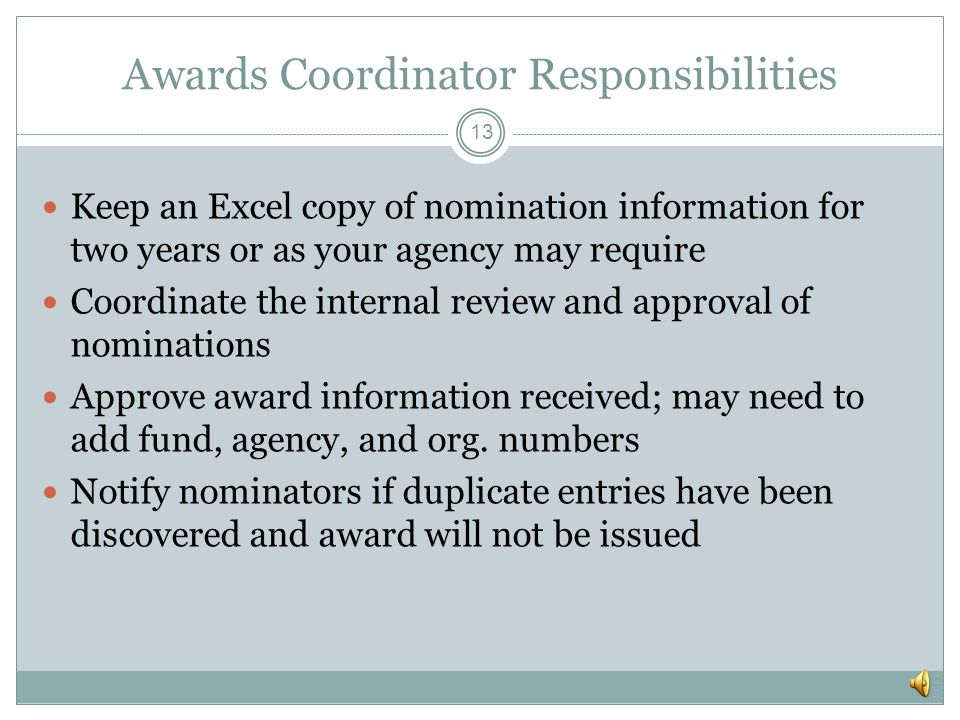 Awards Coordinator Responsibilities 12 Serve as the single point of contact for the Program Coordinator Be familiar with the nomination procedures and
