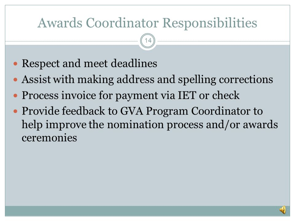 Awards Coordinator Responsibilities 13 Keep an Excel copy of nomination information for two years or as your agency may require Coordinate the internal review and approval of nominations Approve award information received; may need to add fund, agency, and org.