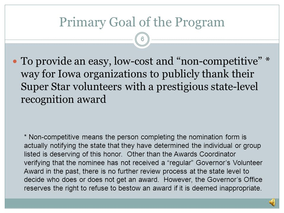 Background / Overview 5 Iowa Commission on Volunteer Service coordinates the program Agency contacts coordinate nomination process for their staff and partners Local committees plan and host each regional ceremony Program Coordinator is responsible for all aspects of the program