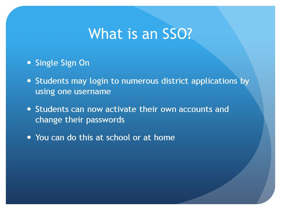 What is an SSO? Single Sign On Students may login to numerous district applications by using one username Students can now activate their own accounts