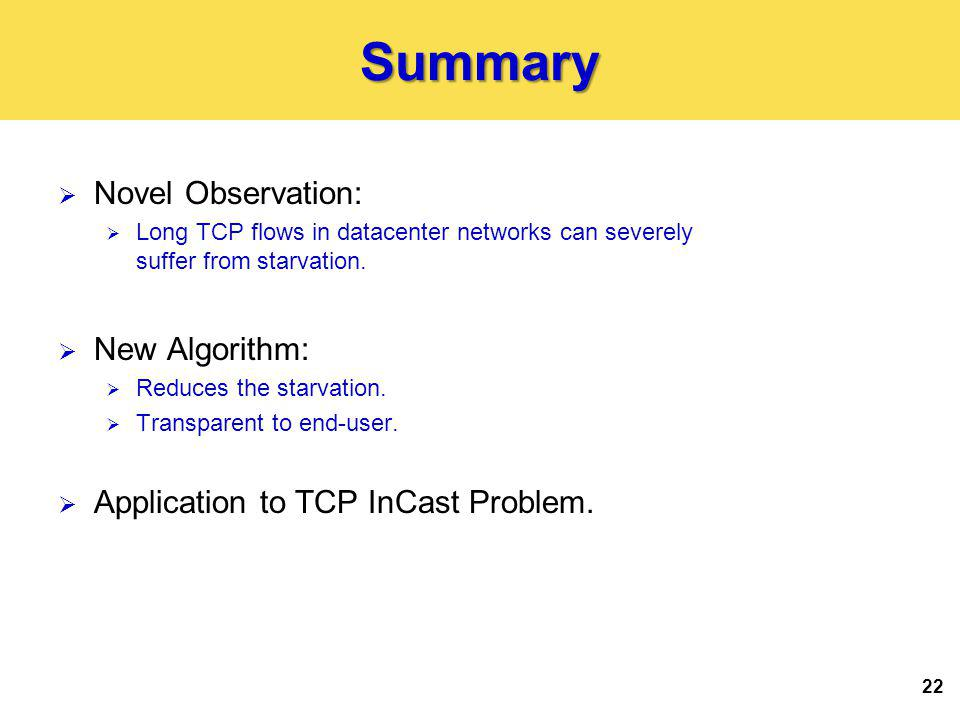 22Summary Novel Observation: Long TCP flows in datacenter networks can severely suffer from starvation.