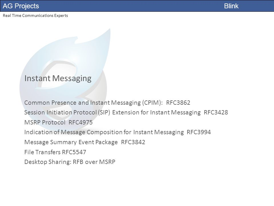 AG Projects Blink Real Time Communications Experts Instant Messaging Common Presence and Instant Messaging (CPIM): RFC3862 Session Initiation Protocol (SIP) Extension for Instant Messaging RFC3428 MSRP Protocol RFC4975 Indication of Message Composition for Instant Messaging RFC3994 Message Summary Event Package RFC3842 File Transfers RFC5547 Desktop Sharing: RFB over MSRP