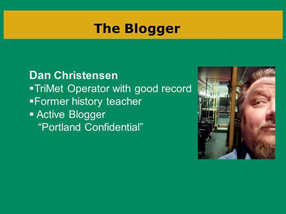 The Blogger Dan Christensen TriMet Operator with good record Former history teacher Active Blogger Portland Confidential