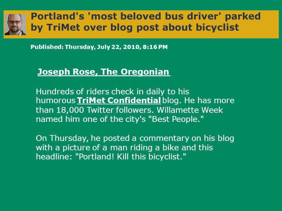 Portland s most beloved bus driver parked by TriMet over blog post about bicyclist Published: Thursday, July 22, 2010, 8:16 PM Joseph Rose, The Oregonian Hundreds of riders check in daily to his humorous TriMet Confidential blog.