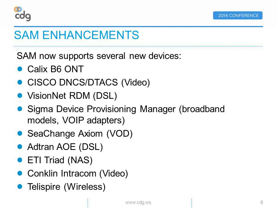 SAM now supports several new devices: Calix B6 ONT CISCO DNCS/DTACS (Video) VisionNet RDM (DSL) Sigma Device Provisioning Manager (broadband models, VOIP adapters) SeaChange Axiom (VOD) Adtran AOE (DSL) ETI Triad (NAS) Conklin Intracom (Video) Telispire (Wireless) SAM ENHANCEMENTS 6www.cdg.ws