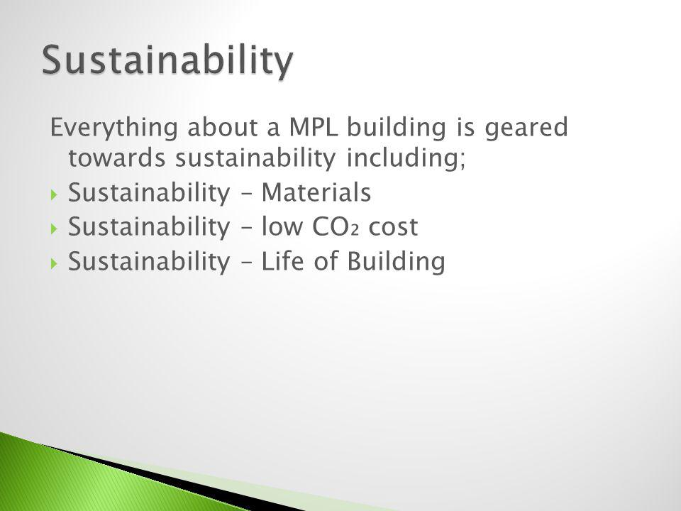 Everything about a MPL building is geared towards sustainability including; Sustainability – Materials Sustainability – low CO cost