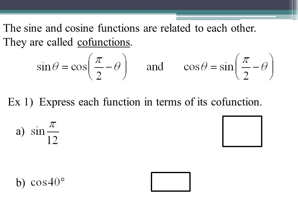 The sine and cosine functions are related to each other. They are called cofunctions. Ex 1) Express each function in terms of its cofunction. a) b)