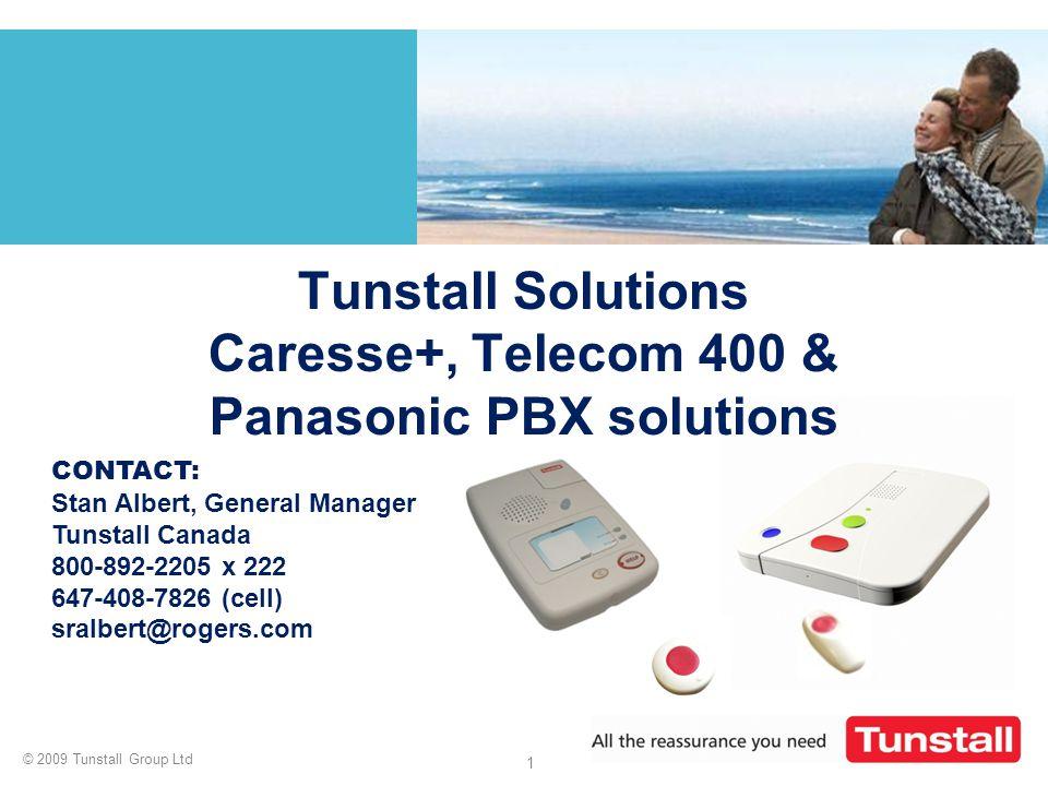 © 2009 Tunstall Group Ltd 1 Tunstall Solutions Caresse+, Telecom 400 & Panasonic PBX solutions CONTACT: Stan Albert, General Manager Tunstall Canada 8