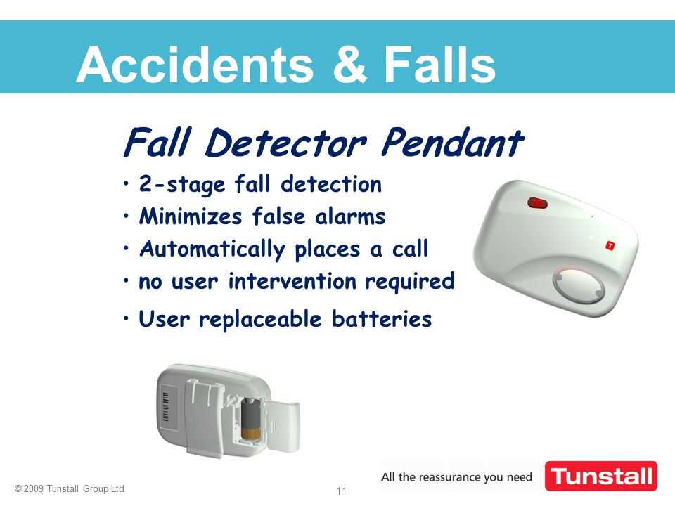 © 2009 Tunstall Group Ltd 11 © 2009 Tunstall Group Ltd Click to edit Master title style Accidents & Falls Fall Detector Pendant 2-stage fall detection