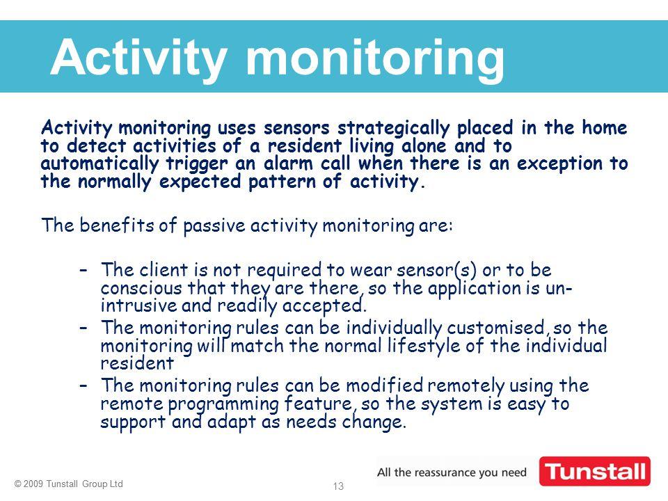 © 2009 Tunstall Group Ltd 13 © 2009 Tunstall Group Ltd Click to edit Master title style Activity monitoring Activity monitoring uses sensors strategic
